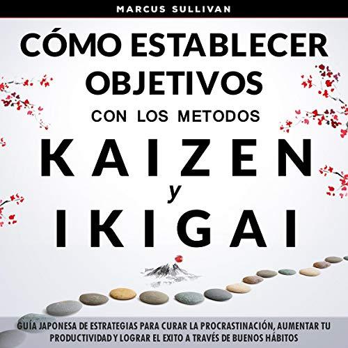 Cómo establecer objetivos con los métodos Ikigai y Kaizen